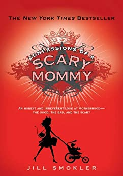 Confessions of a Scary Mommy: An Honest and Irreverent Look at Motherhood: The Good, The Bad, and the Scary (English Edition) par [Smokler, Jill]