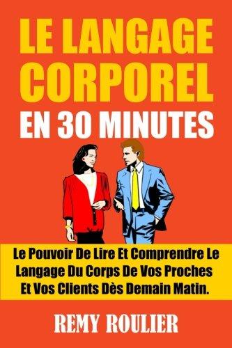 Le Langage Corporel En 30 Minutes: Le Pouvoir De Lire Et Comprendre Le Langage Du Corps De Vos Proches Et Vos Clients Ds Demain Matin.