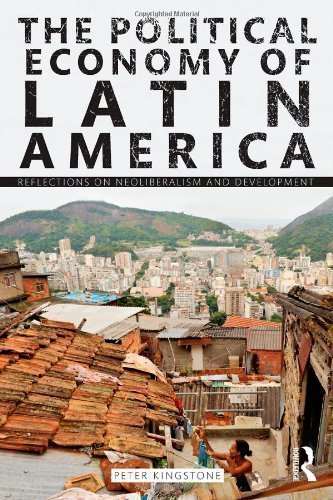 The Political Economy of Latin America: Reflections on Neoliberalism and Development by Kingstone, Peter published by Routledge (2011)