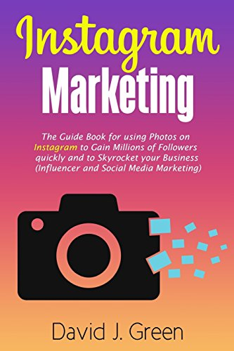Instagram Marketing: The Guide Book for Using Photos on Instagram to Gain Millions of Followers Quickly and to Skyrocket your Business (Influencer and Social Media Marketing) por David J Green