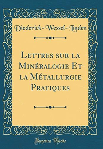 Lettres Sur La Minéralogie Et La Métallurgie Pratiques (Classic Reprint) par Diederick-Wesse Diederick-Wessel-Linden