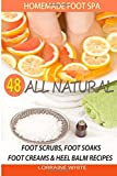 Homemade Foot Spa : 48 All Natural Foot Scrubs, Foot Soaks, Foot Creams & Heel Balm Recipes: For...