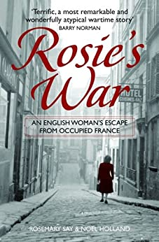 Rosie's War: An Englishwoman's Escape From Occupied France by [Say, Rosemary, Holland, Noel]