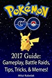 Pokemon GO 2017 Guide: Gameplay, Battle Raids, Tips, Tricks, & Memes!