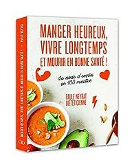 Manger heureux, vivre longtemps et mourir en bonne santé ! - Le mode d'emploi en 100 recettes par Paule Neyrat