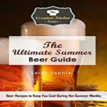 The Ultimate Summer Beer Guide: Beer Recipes to Keep You Cool during Hot Summer Months