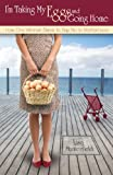 I'm Taking My Eggs and Going Home: How One Woman Dared to Say No to Motherhood (English Edition)