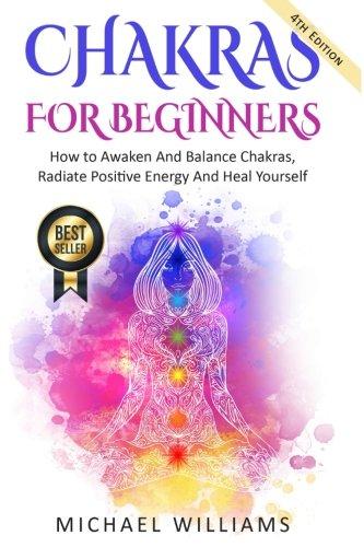 CHAKRAS: Chakras For Beginners - How to Awaken And Balance Chakras, Radiate Positive Energy And Heal Yourself (Chakra Meditation, Balance Chakras, Mudras, Chakras Yoga) (How To Balance Chakras)