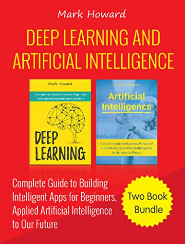 Deep Learning and Artificial Intelligence: A Complete Guide to Building Intelligent Apps for Beginners, Applied Artificial Intelligence to Our Future (Two Book Bundle) (English Edition) por Mark Howard