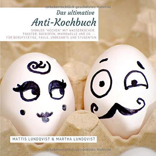"""Das ultimative Anti-Kochbuch: Sinnlos """"kochen"""" mit Wasserkocher, Toaster, Backofen, Mikrowelle und Co. - für Berufstätige, Faule, Unbegabte und Studenten"""