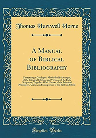 A Manual of Biblical Bibliography: Comprising a Catalogue, Methodically Arranged, of the Principal Editions and Versions of the Holy Scriptures; ... and Interpreters of the Bible and Bible