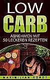 Low Carb für Einsteiger: Abnehmen mit 50 leckeren Rezepten: Abnehmen mit Low Carb, wenig Kohlenhydrate, Low Carb Rezepte, gesund, einfach