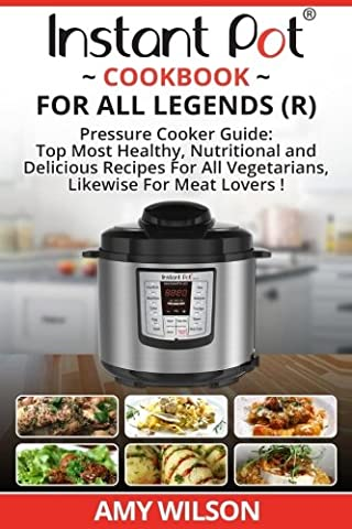 Instant Pot Cook Book For All Legends: Pressure Cooker Guide: 2 in 1 Top Most Healthy, Nutritional and Delicious Recipes For Vegetarians, Likewise For Meat Lovers