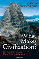 What Makes Civilization?: The Ancient Near East and the Future of the West