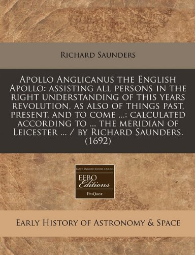Apollo Anglicanus the English Apollo: assisting all persons in the right understanding of this years revolution, as also of things past, present, and ... Leicester ... / by Richard Saunders. (1692) by Richard Saunders (2010-12-13)