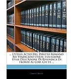 ... LUtilis Actio del Diritto Romano: Rei Vindicatio Utilis; Estensione Utile Dellazione Di Rivendica Di Fronte Al Cod.