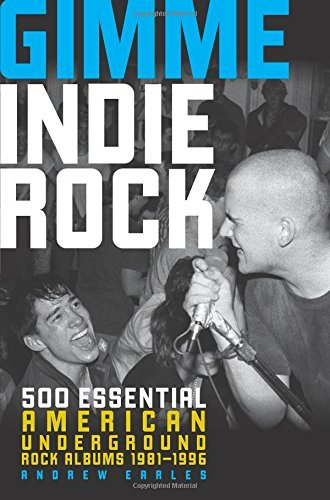 Gimme Indie Rock: 500 Essential American Underground Rock Albums 1981-1996: Written by Andrew Earles, 2014 Edition, Publisher: Voyageur Press [Paperback]