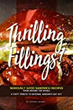Thrilling Fillings!: Seriously Good Sandwich Recipes from Around the World - A Tasty Tribute to National Sandwich Day 2017