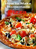 How to Make Homemade Pizza Recipes
