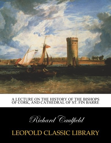 A Lecture on the History of the Bishops of Cork, and Cathedral of St. Fin Barre por Richard Caulfield