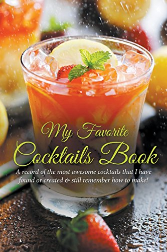 My Favorite Cocktails Book: A Record of the Most Awesome Cocktails That I Have Found or Created & Still Remember How to Make!