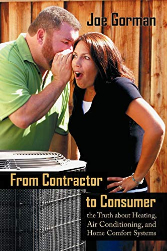 From Contractor To Consumer: The Truth About Heating, Air Conditioning, And Home Comfort Systems: What Your Contractor WonT Tell You -