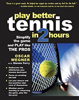 PLAY BETTER TENNIS IN TWO HOURS: Simplify the Game and Play Like the Pros von [Wegner, Oscar, Ferry, Steven]
