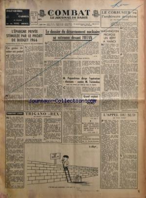 COMBAT [No 6589] du 28/08/1965 - L'EPARGNE PRIVEE STIMULEE PAR LE PROJET DE BUDGET 1966 - EN GUISE DE MISE AU POINT - TRIBUNE LIBRE - TRIGANO REX PAR ROBERT J COURTINE - LE DOSSIER DU DESARMEMENT NUCLEAIRE SE RETROUVE DEVANT L'OTAN - M PAPANDREOU DIRIGE L'OPERATION ELECTIONS CONTRE M TSIRIMOKOS DANS UN CLIMAT QUI FRISE LA CRISE DE REGIME PAR J P C - GRAND EXPLOIT DE L'ATHLETE KEINO - LES PROBLEMES ECONOMIQUES DE L'AMERIQUE LATINE PROCHAINEMENT EXPOSES DEVANT LE SENAT AMERICAIN - VOYAGEURS CELES