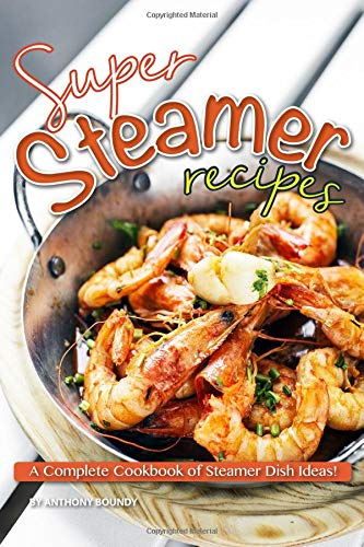 Super Steamer Recipes: A Complete Cookbook of Steamer Dish Ideas! -