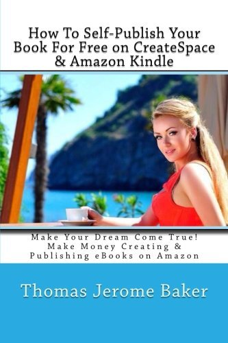 How To Self-Publish Your Book For Free on CreateSpace & Amazon Kindle: Make Your Dream Come True! Make Money Creating & Publishing eBooks on Amazon by Thomas Jerome Baker (2013-06-03)