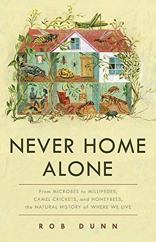 Never Home Alone: From Microbes to Millipedes, Camel Crickets, and Honeybees, the Natural History of Where We Live por Rob Dunn