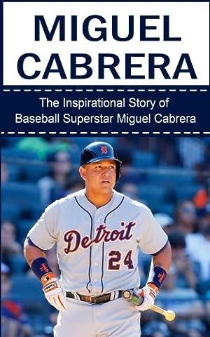 Miguel Cabrera: The Inspirational Story of Baseball Superstar Miguel Cabrera