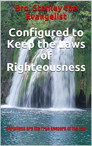 Configured to Keep the Laws of Righteousness: Christians are the True Keepers of the Law (English Edition)