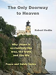 The Only Doorway to Heaven: Why Jesus is exclusively the way, the truth and the life. (English Edition)