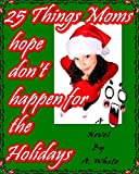 Book cover image for 25 Things Moms hope don't happen for the Holidays