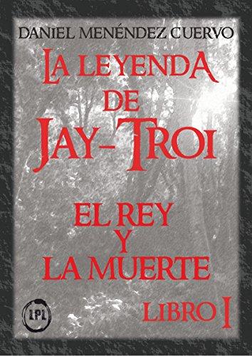El Rey y La Muerte. La leyenda de Jay-Troi.: Libro I (Spanish Edition)