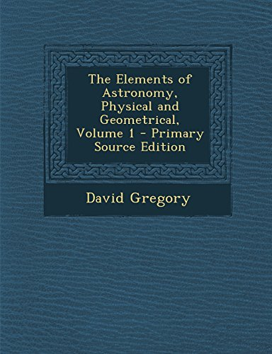 The Elements of Astronomy, Physical and Geometrical, Volume 1 - Primary Source Edition