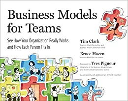 Business Models for Teams: See How Your Organization Really Works and How Each Person Fits In di [Clark, Tim, Hazen, Bruce]