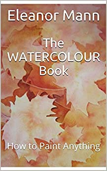 The WATERCOLOUR Book: How to Paint Anything by [Mann, Eleanor]