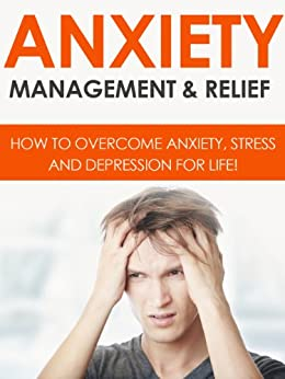 ANXIETY: Anxiety Management & Relief: How To Overcome Anxiety, Stress And Depression For Life! by [Dunn, John]