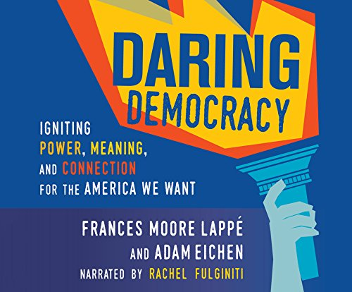 Daring Democracy: Igniting Power, Meaning, and Connection for the America We Want -