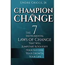 Champion of Change: The 7 Instrumental Laws of Change That Will Jumpstart and Solidify Your Success, Your Growth, Your Life (English Edition)