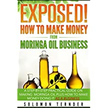 Exposed! How To Make Money From Moringa Oil Business: A step-by-step practical guide on making Moringa oil, Plus how to make money doing it as a business. (English Edition)