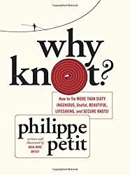 Why Knot?: How to Tie More than Sixty Ingenious, Useful, Beautiful, Lifesaving, and Secure Knots! by Philippe Petit (2013-04-09)