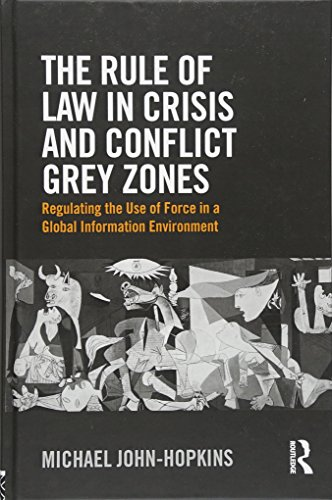The Rule of Law in Crisis and Conflict Grey Zones: Regulating the Use of Force in a Global Information Environment