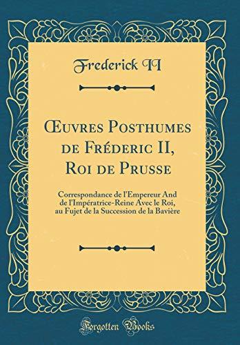 Oeuvres Posthumes de Fréderic II, Roi de Prusse: Correspondance de l'Empereur and de l'Impératrice-Reine Avec Le Roi, Au Fujet de la Succession de la Bavière (Classic Reprint)
