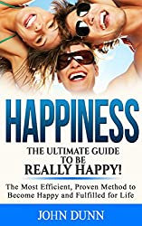 HAPPINESS: The Ultimate Guide To Be Really HAPPY!: The Most Efficient, Proven Method to Become Happy and Fulfilled for Life (English Edition)
