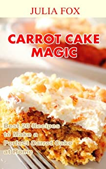 Carrot Cake Magic: Best 20 Recipes to Make a Perfect Carrot Cake at Home (English Edition) par [Fox, Julia]
