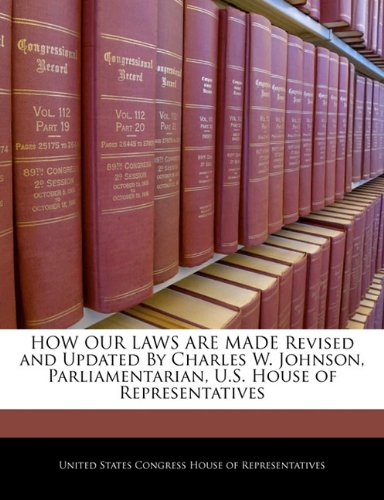 HOW OUR LAWS ARE MADE Revised and Updated By Charles W. Johnson, Parliamentarian, U.S. House of Representatives