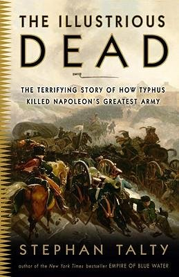 By Stephan Talty ( Author ) [ Illustrious Dead: The Terrifying Story of How Typhus Killed Napoleon's Greatest Army By Jun-2010 Paperback